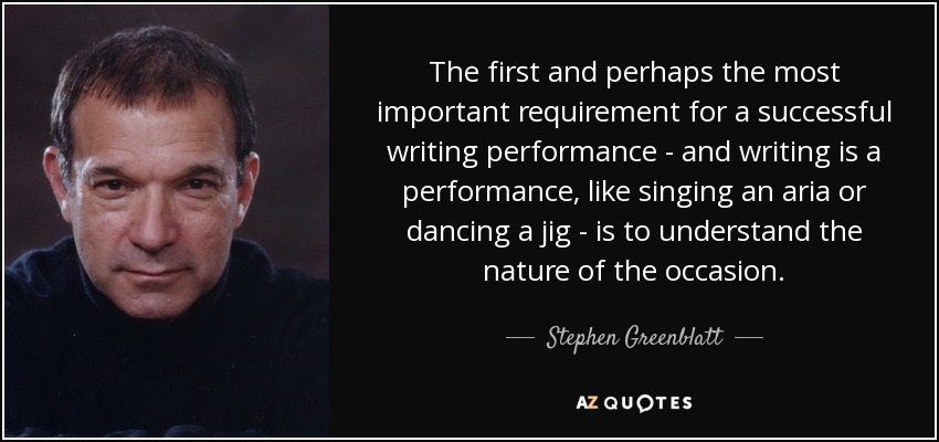 The first and perhaps the most important requirement for a successful writing performance - and writing is a performance, like singing an aria or dancing a jig - is to understand the nature of the occasion. - Stephen Greenblatt