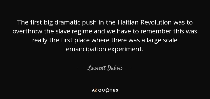 The first big dramatic push in the Haitian Revolution was to overthrow the slave regime and we have to remember this was really the first place where there was a large scale emancipation experiment. - Laurent Dubois