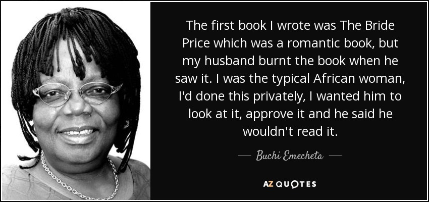 The first book I wrote was The Bride Price which was a romantic book, but my husband burnt the book when he saw it. I was the typical African woman, I'd done this privately, I wanted him to look at it, approve it and he said he wouldn't read it. - Buchi Emecheta