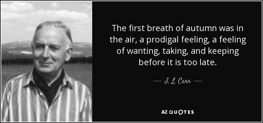 The first breath of autumn was in the air, a prodigal feeling, a feeling of wanting, taking, and keeping before it is too late. - J. L. Carr