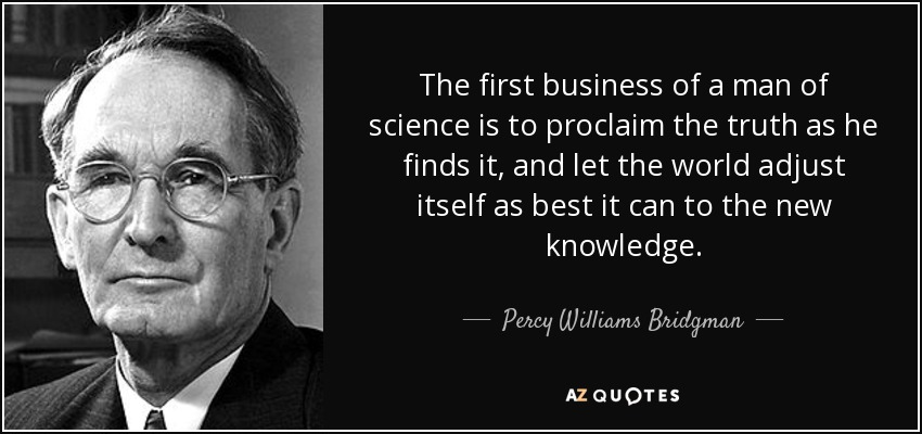The first business of a man of science is to proclaim the truth as he finds it, and let the world adjust itself as best it can to the new knowledge. - Percy Williams Bridgman