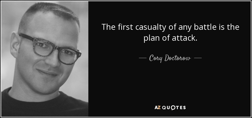 The first casualty of any battle is the plan of attack. - Cory Doctorow