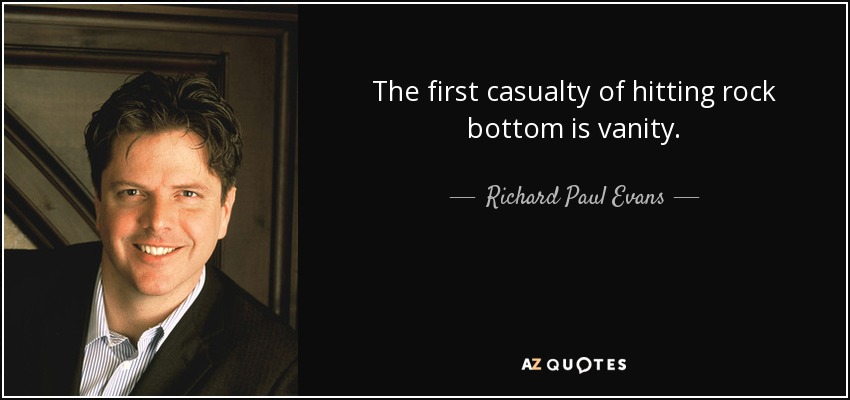 The first casualty of hitting rock bottom is vanity. - Richard Paul Evans
