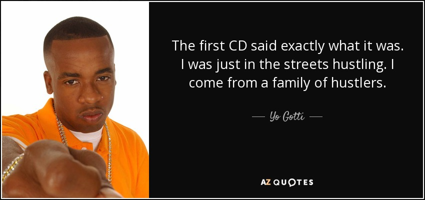 The first CD said exactly what it was. I was just in the streets hustling. I come from a family of hustlers. - Yo Gotti
