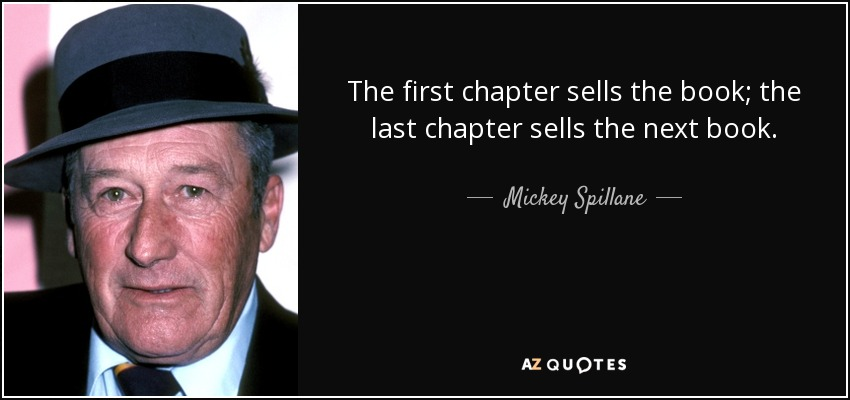 The first chapter sells the book; the last chapter sells the next book. - Mickey Spillane