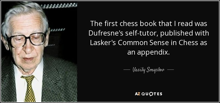 The first chess book that I read was Dufresne's self-tutor, published with Lasker's Common Sense in Chess as an appendix. - Vasily Smyslov