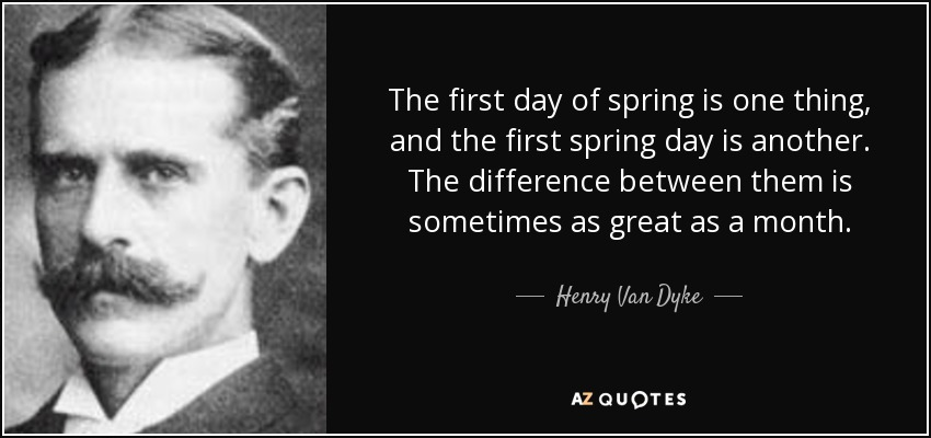 The first day of spring is one thing, and the first spring day is another. The difference between them is sometimes as great as a month. - Henry Van Dyke