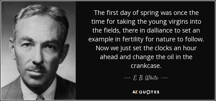 The first day of spring was once the time for taking the young virgins into the fields, there in dalliance to set an example in fertility for nature to follow. Now we just set the clocks an hour ahead and change the oil in the crankcase. - E. B. White