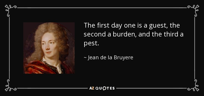 The first day one is a guest, the second a burden, and the third a pest. - Jean de la Bruyere