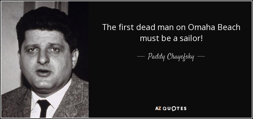 The first dead man on Omaha Beach must be a sailor! - Paddy Chayefsky