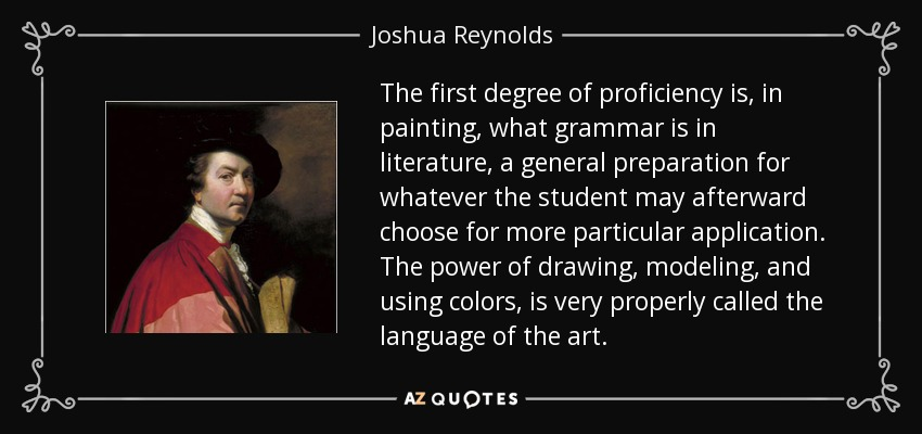 The first degree of proficiency is, in painting, what grammar is in literature, a general preparation for whatever the student may afterward choose for more particular application. The power of drawing, modeling, and using colors, is very properly called the language of the art. - Joshua Reynolds