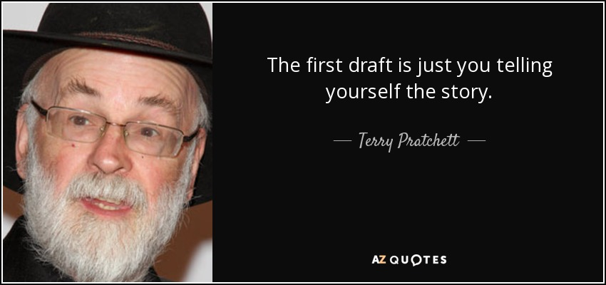 The first draft is just you telling yourself the story. - Terry Pratchett
