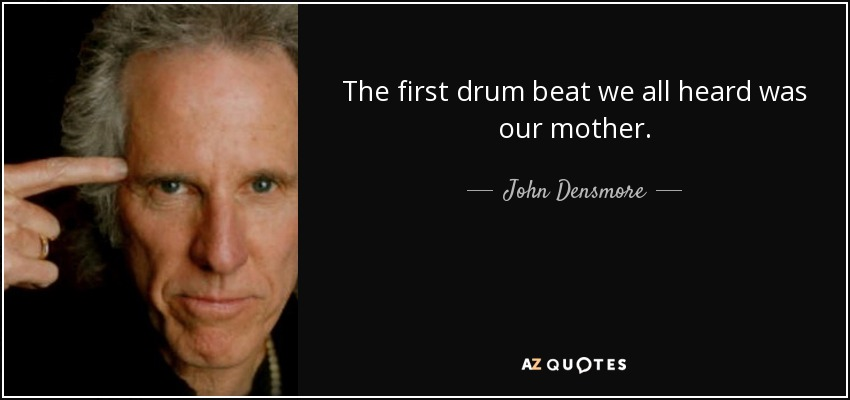 The first drum beat we all heard was our mother. - John Densmore