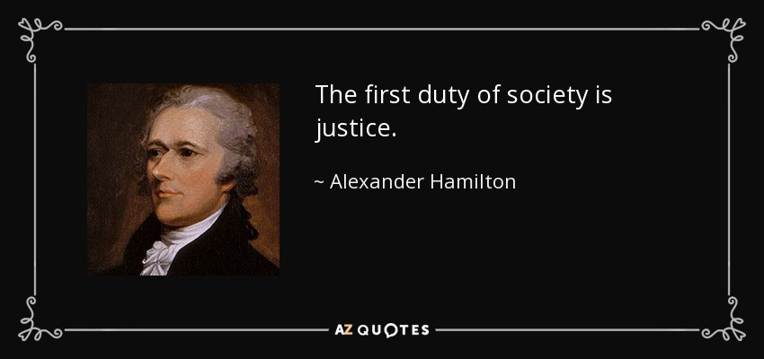 The first duty of society is justice. - Alexander Hamilton