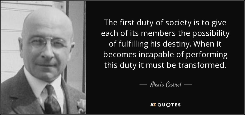 The first duty of society is to give each of its members the possibility of fulfilling his destiny. When it becomes incapable of performing this duty it must be transformed. - Alexis Carrel
