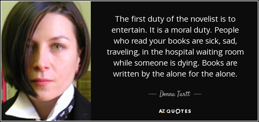 The first duty of the novelist is to entertain. It is a moral duty. People who read your books are sick, sad, traveling, in the hospital waiting room while someone is dying. Books are written by the alone for the alone. - Donna Tartt