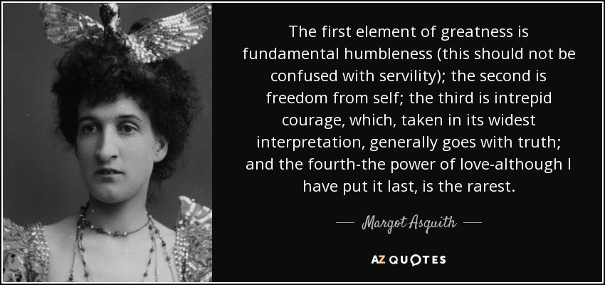 The first element of greatness is fundamental humbleness (this should not be confused with servility); the second is freedom from self; the third is intrepid courage, which, taken in its widest interpretation, generally goes with truth; and the fourth-the power of love-although I have put it last, is the rarest. - Margot Asquith