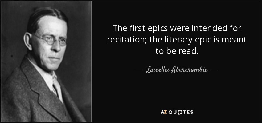 The first epics were intended for recitation; the literary epic is meant to be read. - Lascelles Abercrombie