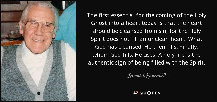 The first essential for the coming of the Holy Ghost into a heart today is that the heart should be cleansed from sin, for the Holy Spirit does not fill an unclean heart. What God has cleansed, He then fills. Finally, whom God fills, He uses. A holy life is the authentic sign of being filled with the Spirit. - Leonard Ravenhill