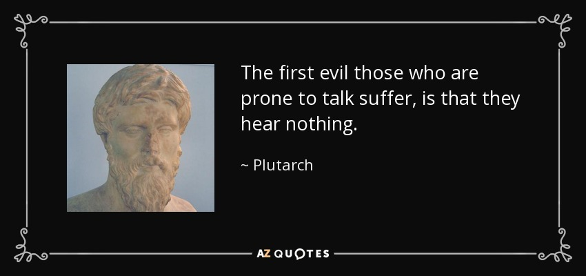 The first evil those who are prone to talk suffer, is that they hear nothing. - Plutarch