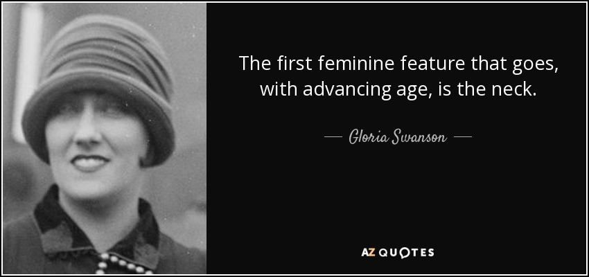 The first feminine feature that goes, with advancing age, is the neck. - Gloria Swanson