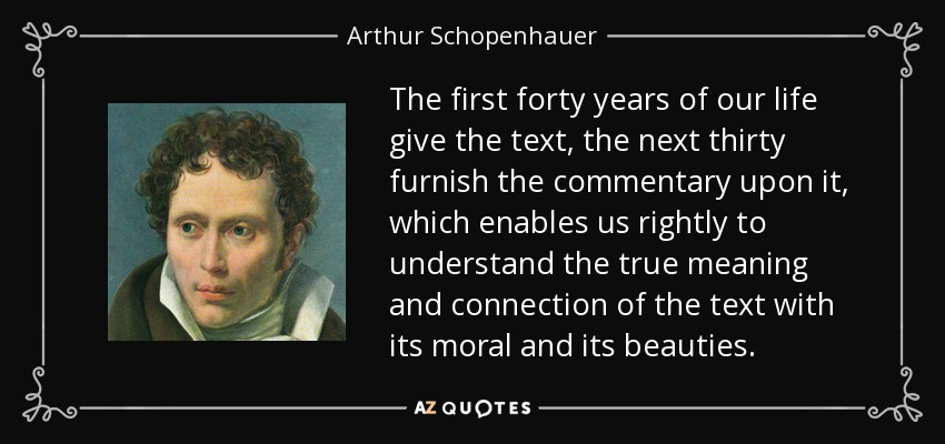 The first forty years of our life give the text, the next thirty furnish the commentary upon it, which enables us rightly to understand the true meaning and connection of the text with its moral and its beauties. - Arthur Schopenhauer