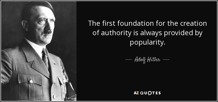The first foundation for the creation of authority is always provided by popularity. - Adolf Hitler