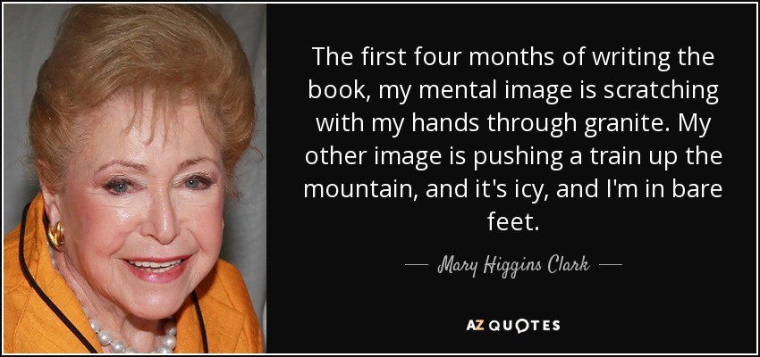 The first four months of writing the book, my mental image is scratching with my hands through granite. My other image is pushing a train up the mountain, and it's icy, and I'm in bare feet. - Mary Higgins Clark