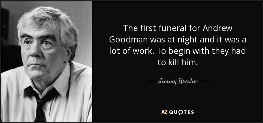 The first funeral for Andrew Goodman was at night and it was a lot of work. To begin with they had to kill him. - Jimmy Breslin