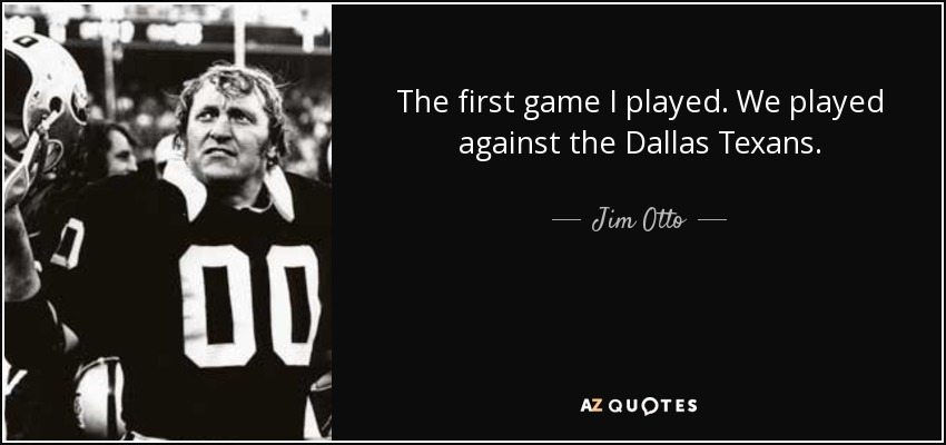 The first game I played. We played against the Dallas Texans. - Jim Otto