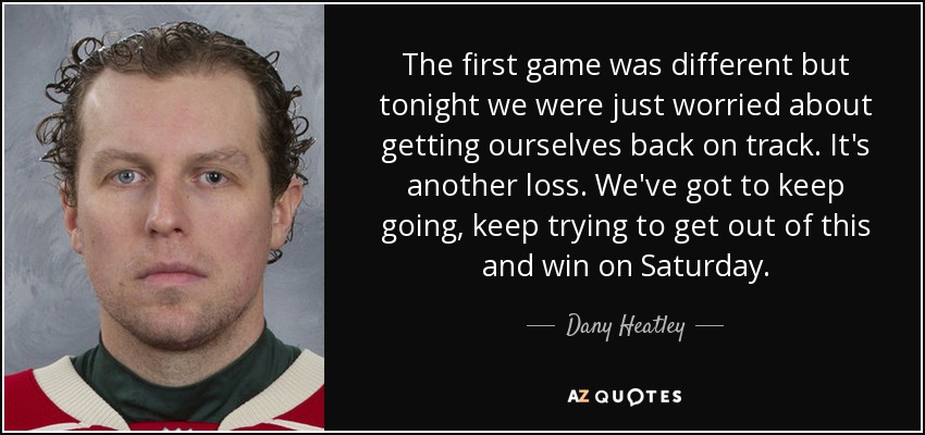 The first game was different but tonight we were just worried about getting ourselves back on track. It's another loss. We've got to keep going, keep trying to get out of this and win on Saturday. - Dany Heatley