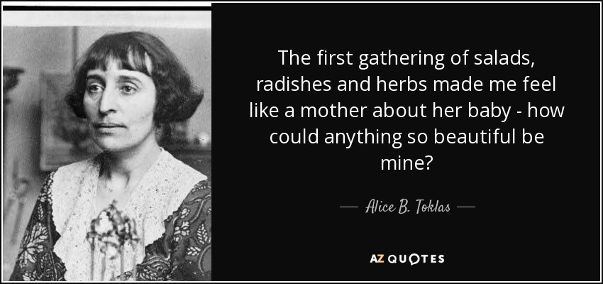 The first gathering of salads, radishes and herbs made me feel like a mother about her baby - how could anything so beautiful be mine? - Alice B. Toklas