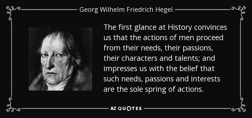 The first glance at History convinces us that the actions of men proceed from their needs, their passions, their characters and talents; and impresses us with the belief that such needs, passions and interests are the sole spring of actions. - Georg Wilhelm Friedrich Hegel