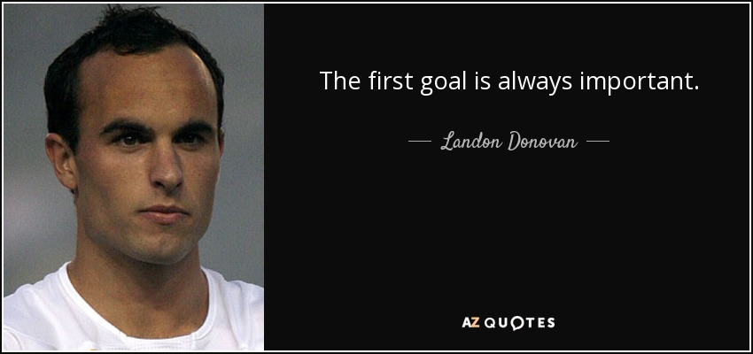 The first goal is always important. - Landon Donovan