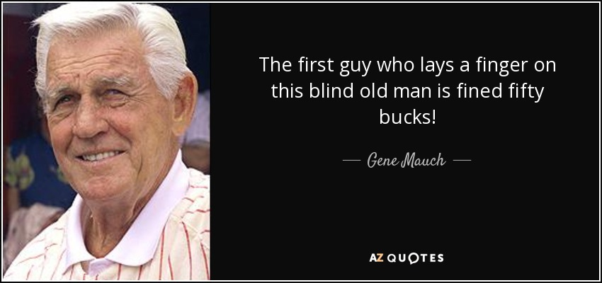The first guy who lays a finger on this blind old man is fined fifty bucks! - Gene Mauch