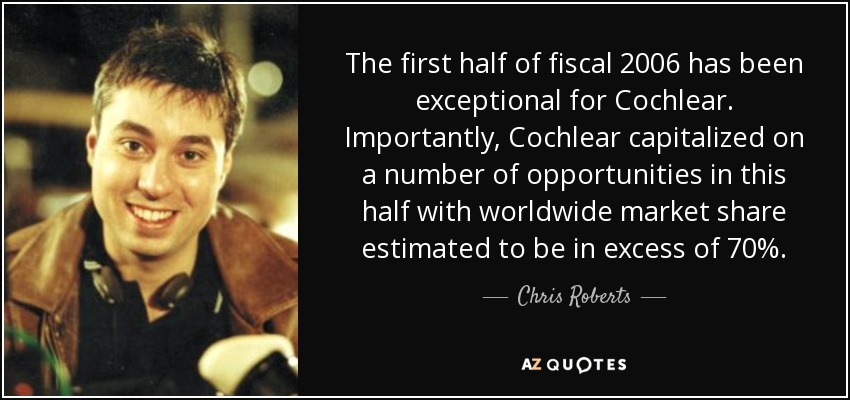 The first half of fiscal 2006 has been exceptional for Cochlear. Importantly, Cochlear capitalized on a number of opportunities in this half with worldwide market share estimated to be in excess of 70%. - Chris Roberts