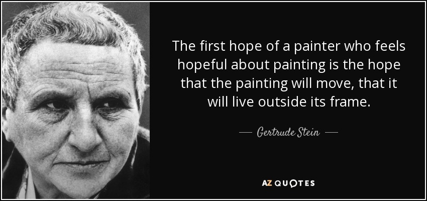 The first hope of a painter who feels hopeful about painting is the hope that the painting will move, that it will live outside its frame. - Gertrude Stein