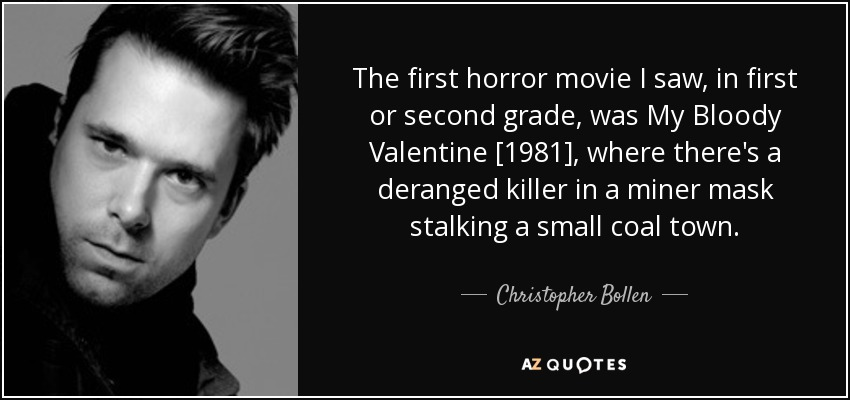 The first horror movie I saw, in first or second grade, was My Bloody Valentine [1981], where there's a deranged killer in a miner mask stalking a small coal town. - Christopher Bollen