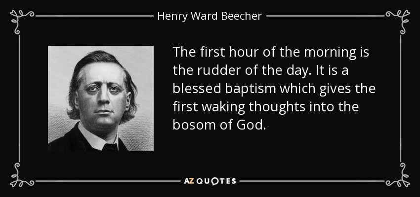 The first hour of the morning is the rudder of the day. It is a blessed baptism which gives the first waking thoughts into the bosom of God. - Henry Ward Beecher
