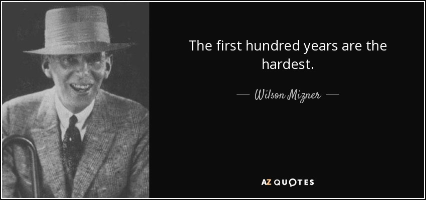 The first hundred years are the hardest. - Wilson Mizner