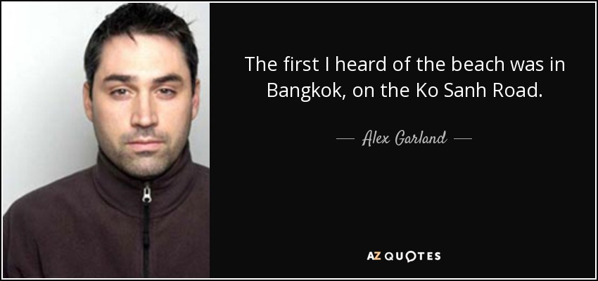 The first I heard of the beach was in Bangkok, on the Ko Sanh Road. - Alex Garland