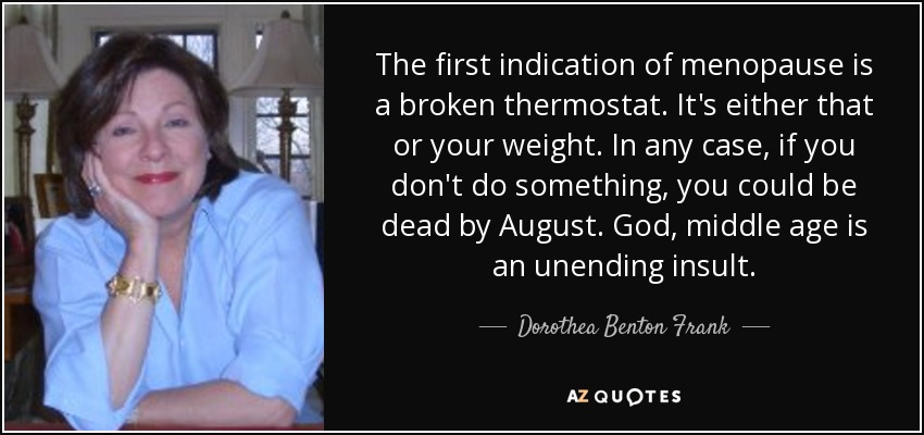 The first indication of menopause is a broken thermostat. It's either that or your weight. In any case, if you don't do something, you could be dead by August. God, middle age is an unending insult. - Dorothea Benton Frank