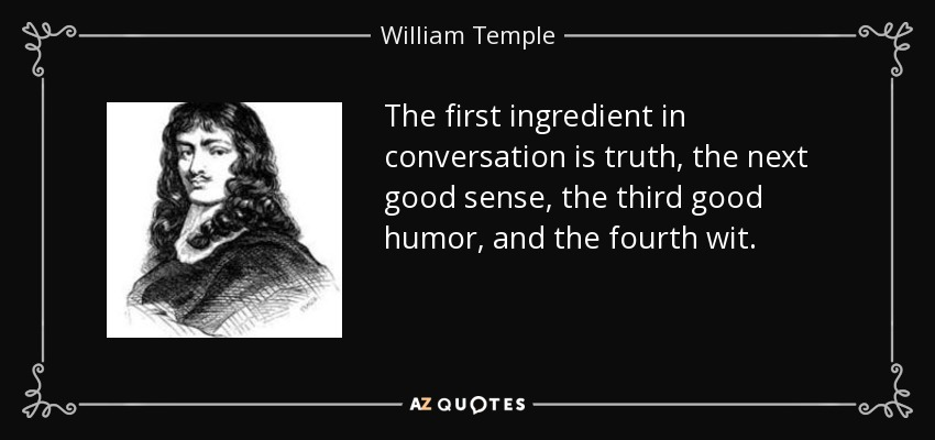 The first ingredient in conversation is truth, the next good sense, the third good humor, and the fourth wit. - William Temple