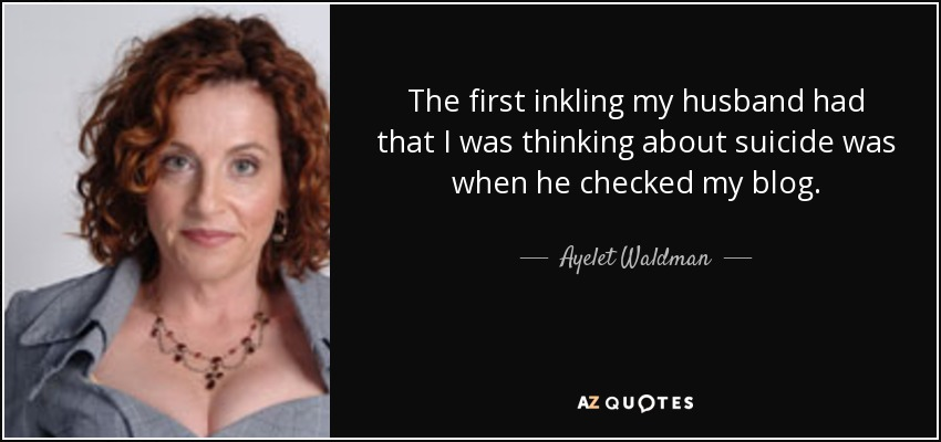 The first inkling my husband had that I was thinking about suicide was when he checked my blog. - Ayelet Waldman