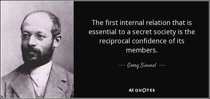 The first internal relation that is essential to a secret society is the reciprocal confidence of its members. - Georg Simmel