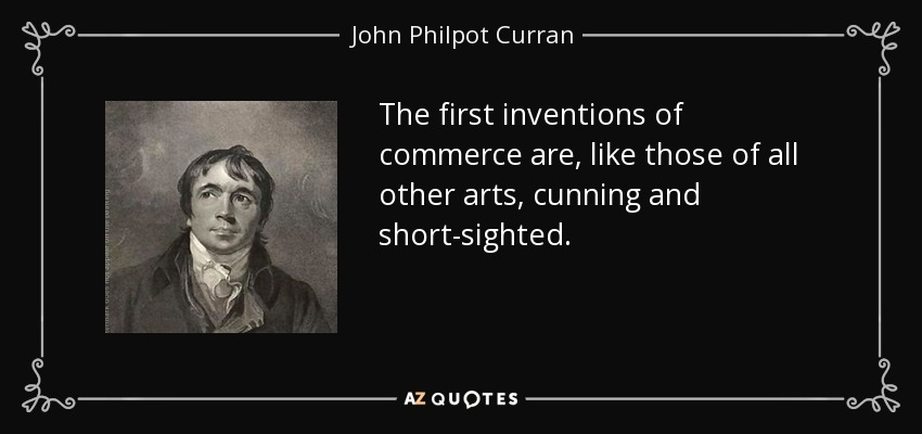 The first inventions of commerce are, like those of all other arts, cunning and short-sighted. - John Philpot Curran