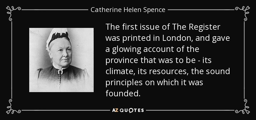 The first issue of The Register was printed in London, and gave a glowing account of the province that was to be - its climate, its resources, the sound principles on which it was founded. - Catherine Helen Spence