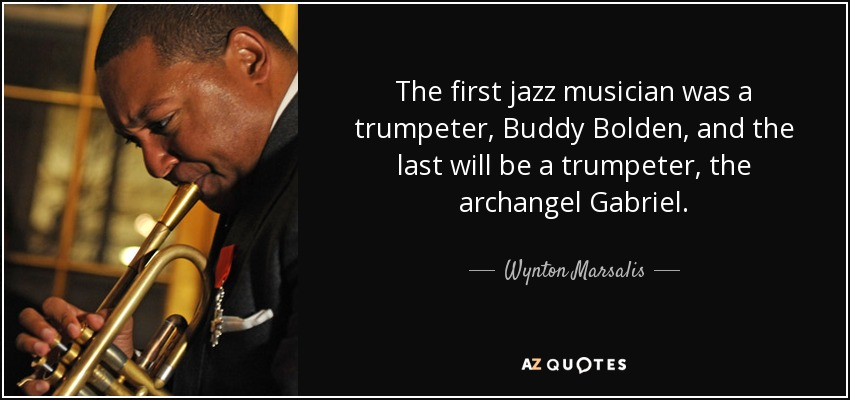 The first jazz musician was a trumpeter, Buddy Bolden, and the last will be a trumpeter, the archangel Gabriel. - Wynton Marsalis