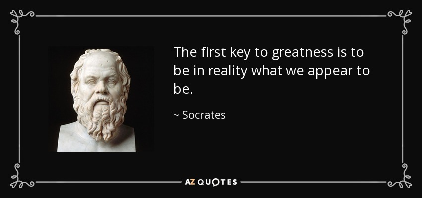 The first key to greatness is to be in reality what we appear to be. - Socrates