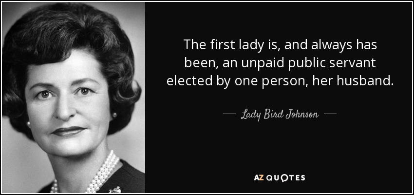 The first lady is, and always has been, an unpaid public servant elected by one person, her husband. - Lady Bird Johnson